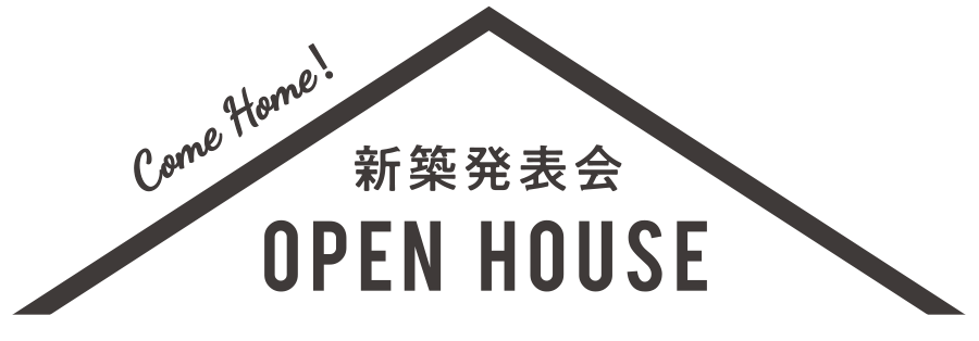Come Home! 新築見学会 OPEN HOUSE